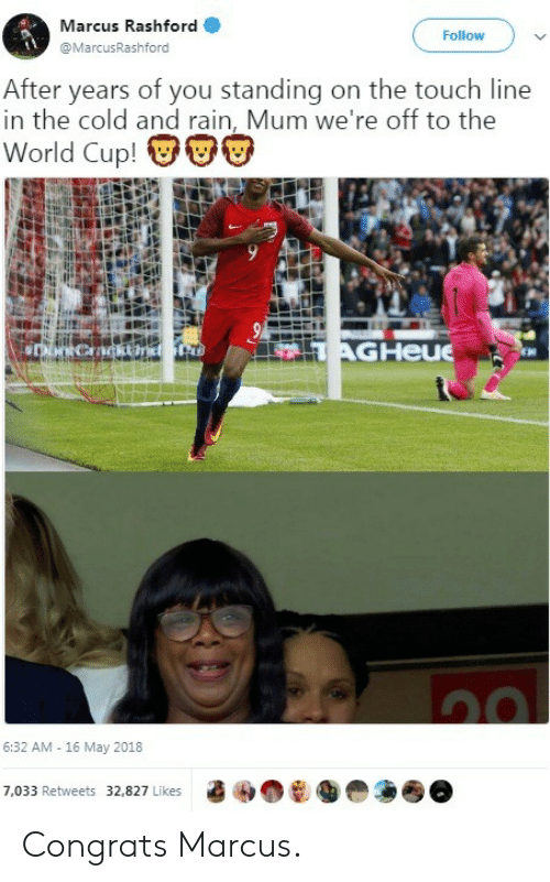 Rashford: Marcus Rashford  @MarcusRashford  Follow  After years of you standing on the touch line  in the cold and rain, Mum we're off to the  World Cup! VU  AGHeue  6:32 AM -16 May 2018  7,033 Retweets 32,827 Likes Congrats Marcus.