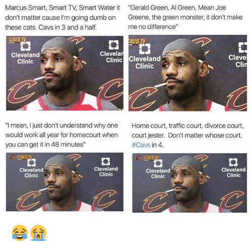 "Cats, Cavs, and Dumb: Marcus Smart, Smart TV, Smart Water it  Gerald Green, Al Green, Mean Joe  don't matter cause l'm going dumb on  Greene, the green monster, it don't make  no difference""  me these cats. Cavs in 3 and a half.  CAVSTV  AVS TV  Clevela  LJ  Cleveland  Cleve  Clinic  Cleveland  Clinic  Cli  Clinic  ""I mean, I just don't understand why one  Home court, traffic court, divorce court  would work all year for homecourt when  court jester. Don't matter whose court,  #Cavs in 4.  you can get it in 48 minutes""  CICAVSTA  CA VSIV  Cleveland  Cleveland  Cleveland  Cleveland  Clinic  Clinic  Clinic  Clinic 😂😭"