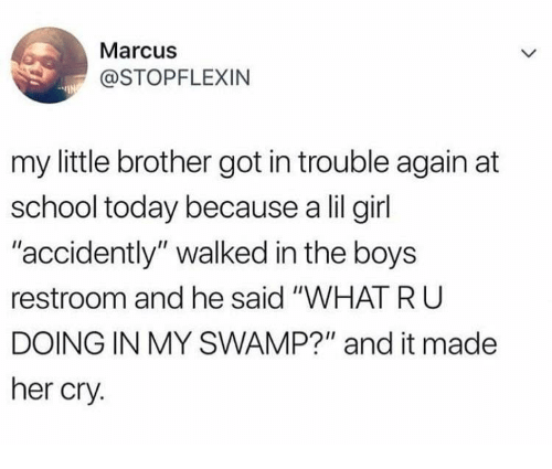 "Lil Girl: Marcus  @STOPFLEXIN  my little brother got in trouble again at  school today because a lil girl  accidently"" walked in the boys  restroom and he said ""WHAT RU  DOING IN MY SWAMP?"" and it made  her cry."