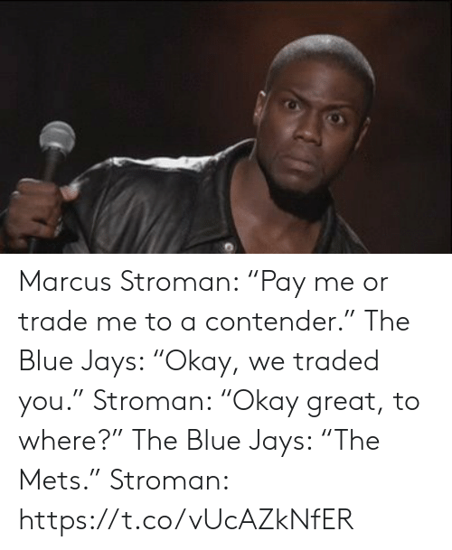 "Marcus: Marcus Stroman: ""Pay me or trade me to a contender.""  The Blue Jays: ""Okay, we traded you.""   Stroman: ""Okay great, to where?""  The Blue Jays: ""The Mets.""   Stroman: https://t.co/vUcAZkNfER"