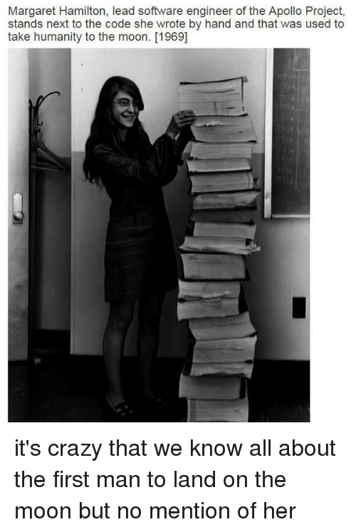 software engineering: Margaret Hamilton, lead software engineer of the Apollo Project,  stands next to the code she wrote by hand and that was used to  take humanity to the moon. [1969] it's crazy that we know all about the first man to land on the moon but no mention of her