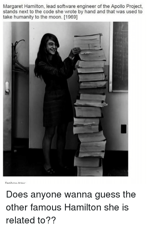 software engineering: Margaret Hamilton, lead software engineer of the Apollo Project,  stands next to the code she wrote by hand and that was used to  take humanity to the moon. [1969] Does anyone wanna guess the other famous Hamilton she is related to??