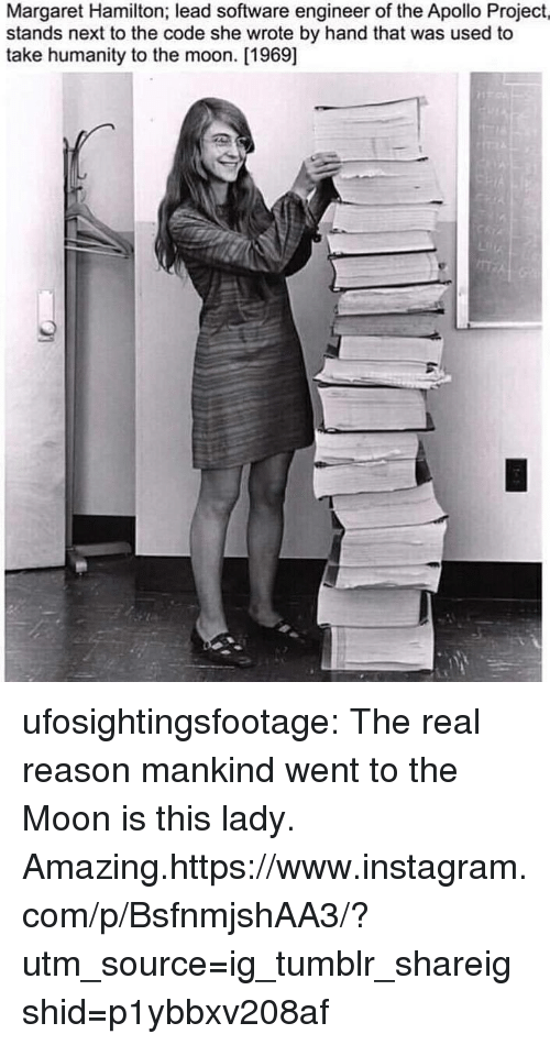 software engineer: Margaret Hamilton; lead software engineer of the Apollo Project,  stands next to the code she wrote by hand that was used to  take humanity to the moon. [1969] ufosightingsfootage: The real reason mankind went to the Moon is this lady. Amazing.https://www.instagram.com/p/BsfnmjshAA3/?utm_source=ig_tumblr_shareigshid=p1ybbxv208af