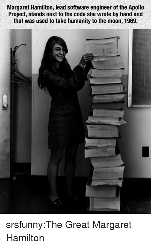 software engineer: Margaret Hamilton, lead software engineer of the Apollo  Project, stands next to the code she wrote by hand and  that was used to take humanity to the moon, 1969. srsfunny:The Great Margaret Hamilton