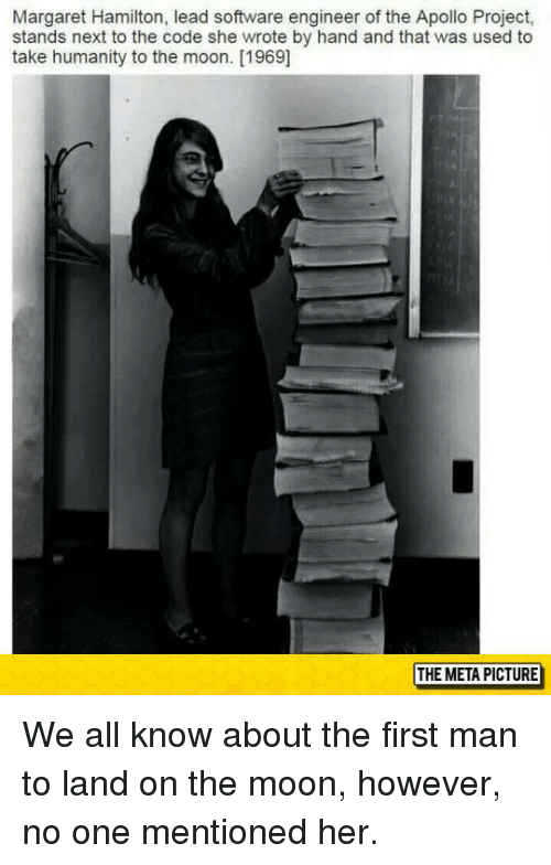 Memes, Apollo, and Moon: Margaret Hamilton, lead software engineer of the Apollo Project,  stands next to the code she wrote by hand and that was used to  take humanity to the moon. [1969]  THE META PICTURE We all know about the first man to land on the moon, however, no one mentioned her.