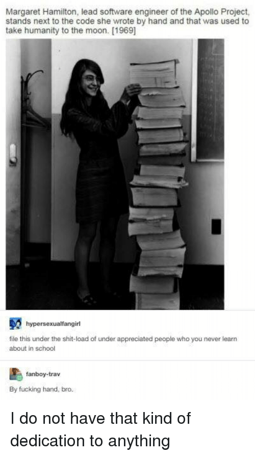 software engineering: Margaret Hamilton, lead software engineer of the Apollo Project,  stands next to the code she wrote by hand and that was used to  take humanity to the moon. [1969]  hypersexualfangirl  file this under the shit-load of under appreciated people who you never learn  about in school  fanboy-trav  By fucking hand, bro. I do not have that kind of dedication to anything