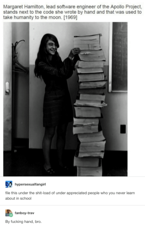 software engineering: Margaret Hamilton, lead software engineer of the Apollo Project,  stands next to the code she wrote by hand and that was used to  take humanity to the moon. [1969]  hypersexualfangirl  file this under the shit-load of under appreciated people who you never learn  about in school  fanboy-trav  By fucking hand, bro.