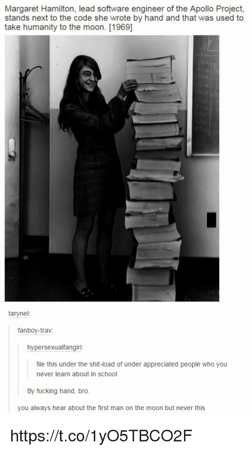 School, Apollo, and Appreciate: Margaret Hamilton, lead software engineer of the Apollo Project,  stands next to the code she wrote by hand and that was used to  take humanity to the moon. [1969]  tary nel  fanboy-trav  hypersexualfangirl  file this under the shit-load of under appreciated people who you  never learn about in School  By fucking hand, bro.  you always hear about the first man on the moon but never this https://t.co/1yO5TBCO2F