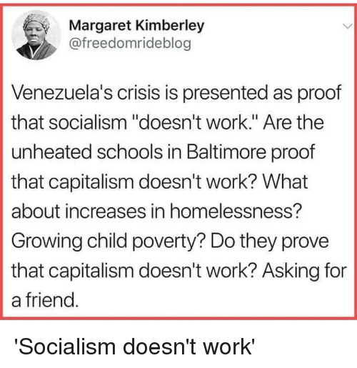 "Work, Baltimore, and Capitalism: Margaret Kimberley  @freedomrideblog  Venezuela's crisis is presented as proof  that socialism ""doesn't work."" Are the  unheated schools in Baltimore proof  that capitalism doesn't work? What  about increases in homelessness?  Growing child poverty? Do they prove  that capitalism doesn't work? Asking for  a friend"