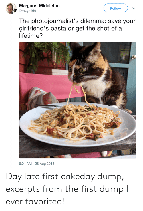 Lifetime, Girlfriends, and Pasta: Margaret Middleton  @magmidd  Follow  The photojournalist's dilemma: save your  girlfriend's pasta or get the shot of a  lifetime?  8:01 AM-28 Aug 2018 Day late first cakeday dump, excerpts from the first dump I ever favorited!