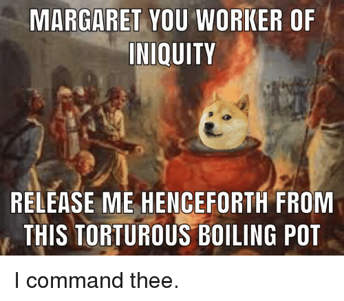 Pot, You, and Release: MARGARET YOU WORKER OF  INIQUITY  RELEASE ME HENCEFORTH FROM  THIS TORTUROUS BOILING POT