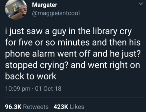 back to work: Margater  @maggieisntcool  i just saw a guy in the library cry  for five or so minutes and then his  phone alarm went off and he just?  stopped crying? and went right on  back to work  10:09 pm 01 Oct 18  96.3K Retweets  423K Likes