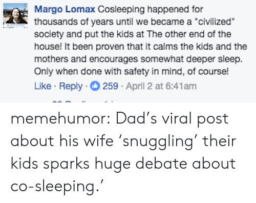 "Dad, Tumblr, and Blog: Margo Lomax Cosleeping happened for  thousands of years until we became a 'civilized""  society and put the kids at The other end of the  house! It been proven that it calms the kids and the  mothers and encourages somewhat deeper sleep.  Only when done with safety in mind, of course!  Like Reply 259 April 2 at 6:41am memehumor:  Dad's viral post about his wife 'snuggling' their kids sparks huge debate about co-sleeping.'"