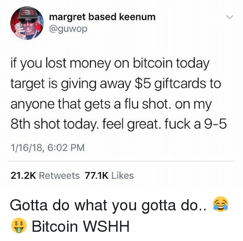 Memes, Money, and Target: margret based keenum  @guwop  if you lost money on bitcoin today  target is giving away $5 giftcards to  anyone that gets a flu shot. on my  8th shot today. feel great. fuck a9-5  1/16/18, 6:02 PM  21.2K Retweets 77.1K Likes Gotta do what you gotta do.. 😂🤑 Bitcoin WSHH
