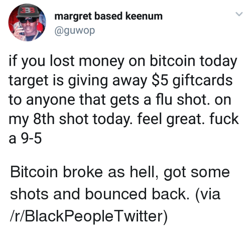 flu shot: margret based keenum  @guwop  if you lost money on bitcoin today  target is giving away $5 giftcards  to anyone that gets a flu shot. on  my 8th shot today. feel great. fuck  a 9-5 <p>Bitcoin broke as hell, got some shots and bounced back. (via /r/BlackPeopleTwitter)</p>