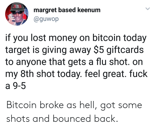 flu shot: margret based keenum  @guwop  if you lost money on bitcoin today  target is giving away $5 giftcards  to anyone that gets a flu shot. on  my 8th shot today. feel great. fuck  a 9-5 Bitcoin broke as hell, got some shots and bounced back.