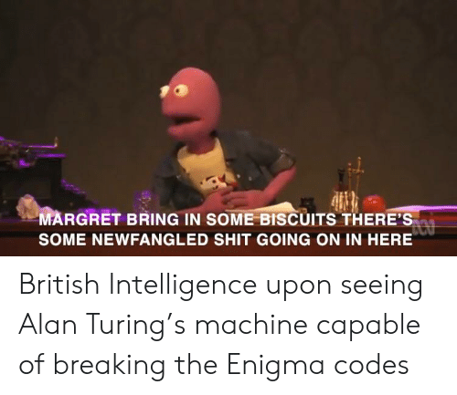 Shit, History, and British: MARGRET BRING IN SOME BISCUITS THERE'S  SOME NEWFANGLED SHIT GOING ON IN HERE British Intelligence upon seeing Alan Turing's machine capable of breaking the Enigma codes