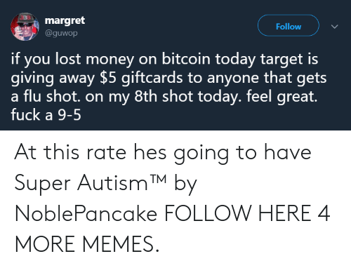 Dank, Memes, and Money: margret  @guwop  Follow  if you lost money on bitcoin today target is  giving away $5 giftcards to anyone that gets  a flu shot. on my 8th shot today. feel great.  fuck a 9-5 At this rate hes going to have Super Autism™ by NoblePancake FOLLOW HERE 4 MORE MEMES.