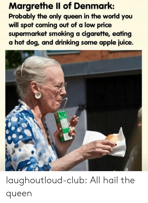 Apple, Club, and Drinking: Margrethe Il of Denmark:  Probably the only queen in the world you  will spot coming out of a low price  supermarket smoking a cigarette, eating  a hot dog, and drinking some apple juice. laughoutloud-club:  All hail the queen