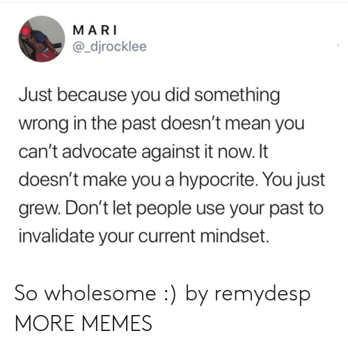 Dank, Memes, and Target: MARI  @_djrocklee  Just because you did something  wrong in the past doesn't mean you  can't advocate against it now. It  doesn't make you a hypocrite. You just  grew. Don't let people use your past to  invalidate your current mindset. So wholesome :) by remydesp MORE MEMES