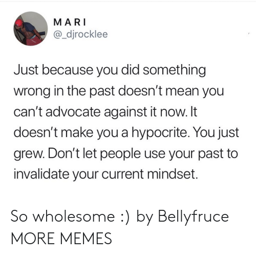 Advocate: MARI  @_djrocklee  Just because you did something  wrong in the past doesn't mean you  can't advocate against it now. It  doesn't make you a hypocrite. You just  grew. Don't let people use your past to  invalidate your current mindset. So wholesome :) by Bellyfruce MORE MEMES