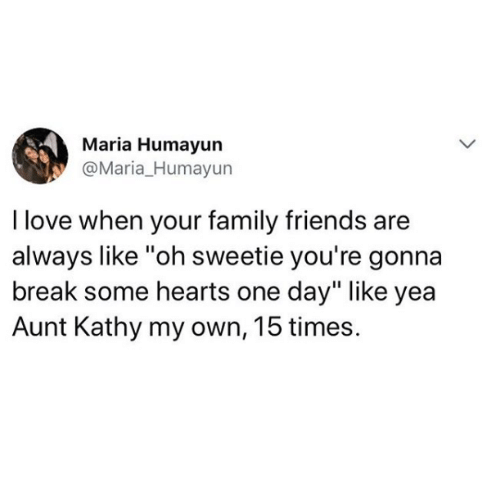 """kathy: Maria Humayun  @Maria_Humayun  I love when your family friends are  always like """"oh sweetie you're gonna  break some hearts one day"""" like yea  Aunt Kathy my own, 15 times."""