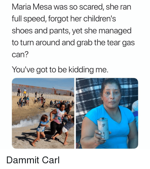 Grab The: Maria Mesa was So scared, she ran  full speed, forgot her childrens  shoes and pants, yet she managed  to turn around and grab the tear gas  can  You've got to be kidding me  CM Dammit Carl