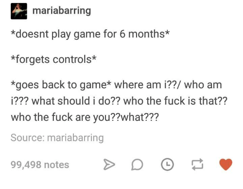 Where Am I: mariabarring  *doesnt play game for 6 months*  *forgets controls*  *goes back to game* where am i??/ who am  i??? what should i do?? who the fuck is that??  who the fuck are you??what???  Source: mariabarring  99,498 notes D