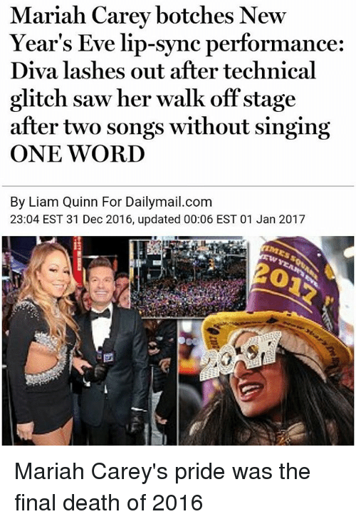 Botches: Mariah Carey botches New  Year's Eve lip-sync performance:  Diva lashes out after technical  glitch saw her walk off stage  after two songs without singing  ONE WORD  By Liam Quinn For Dailymail.com  23:04 EST 31 Dec 2016, updated 00:06 EST 01 Jan 2017 Mariah Carey's pride was the final death of 2016