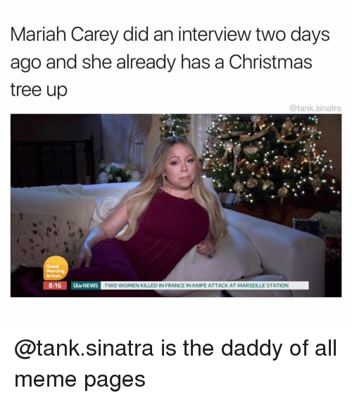 Christmas, Mariah Carey, and Meme: Mariah Carey did an interview two days  ago and she already has a Christmas  tree up  @tank.sinatra  Good  8:16 NEWS  TWO WOMEN KILLED IN FRANCE IN KNIFE ATTACK AT MARSEILLE STATION @tank.sinatra is the daddy of all meme pages