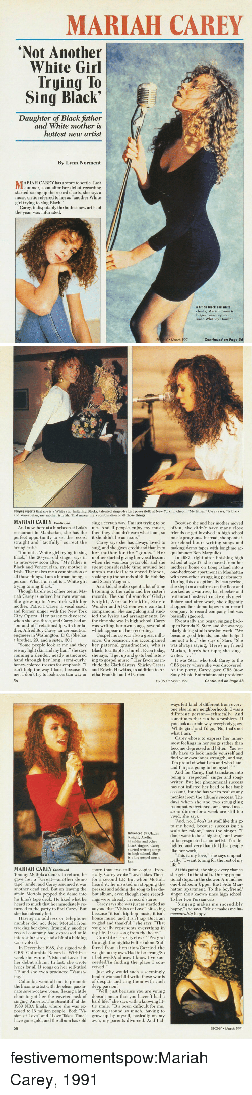 "whitney houston: MARIAH CAREY  Not Another  White Girl  Trying To  Sing Black'  Daughter of Black father  and White mother is  hottest new artist  By Lynn Norment  ARIAH CAREY has a score to settle. Last  summer, soon after her debut recording  started racing up the record charts, she says a  music critic referred to her as ""another White  girl trying to sing Black.""  Carey, indisputably the hottest new artist of  the year, was infuriated  A hit on Black and White  charts, Mariah Carey is  biggest new pop star  since Whitney Houston  54  EB NY March 1991  Continued on Page 56   Denying reports that she is a White star imitating Blacks, talented singer-lyricist poses (left) at New York luncheon. ""My father, Carey says, ""is Black  and Venezuelan, my mother is Irish. That makes me a combination of all those things.""  MARIAH CAREY Continued  sing a certain way. I'm just trying to be  Because she and her mother moved  And now, here at a luncheon at Lolas me. And if people enjoy my music, often, she didn't have many close  n Manhattan, she has the then they shouldn't care what I am, so friends or get involved in high school  music programs. Instead, she spent af-  straight and ""tactfully"" correct the Carey says she has always loved to ter-school hours writing songs and  ing, and she gives credit and thanks to making demo tapes with longtime ac-  perfect opportunity to set the record  it shouldn't be an issue  erring critic.  ""Im not a White girl trying to sing her mother for the ""genes. Her quaintance Ben Margulies  Black,"" the 20-year-old singer says in mother started giving her vocal lessons I 1987, right after finishing high  an interview soon after. ""My father is when she was four years old, and she school at age 17, she moved from her  Black and Venezuelan, my mother is spent considerable time around her mother's home on Long Island into a  Irish. That makes me a combination of mom's musically talented friends, one-bedroom apartment in Manhattan  all those things. I am a human being, a soaking up the sounds of Billie Holiday with two other struggling performers  During this exceptionally lean period,  As a kid, she also spent a lot of time she slept on a mattress on the floor and  Though barely out of her teens, Ma- listening to the radio and her sister's worked as a waitress, hat checker and  riah Carey is indeed her own woman records. The soulful sounds of Gladys restaurant hostess to make ends meet  She grew up in New York with her Knight, Aretha Franklin, Stevie Before and after work, she diligently  mother, Patricia Carey, a vocal coach Wonder and Al Green were constant shopped her demo tapes from record  and former singer with the New York companions. She sang along and stud- company to record company, but was  person. What I am not is a White girl  trying to sing Black.  and Sarah Vaughan  City Opera. Her parents divorced ed the lyrics and arrangements. By basically ignored  when she was three, and Carey had an the time she was in high school, Carey  ther, Alfred Roy Carey, an aeronautica which appear on her recordin  a brother, 29, and a sister, 30.)  back  on-and-off"" relationship with her fa was writing her own songs, several of up to Brenda K. Starr, and she was reg  ularly doing studio session work. ""We  engineer in Washington, D.C. (She has Gospel music was also a great influ became good friends, and she helped  ence. On occasion, she accompanied me out a lot,"" she says of Starr. ""She  Some people look at me and they her paternal grandmother, who is was always saying, Here's my friend  see my light skin and my hair,"" she says Black, to a Baptist church. Even today, Mariah, here's her tape; she sings  Eventually she began  running a slender, neatly manicured  she says, ""I get up and go to bed listen-  writes..。。..  hand through her long, semi-curly, ing to gospel music."" Her favorites i It was Starr who took Carey to the  honey-colored tresses for emphasis. ""I clude the Clark Sisters, Shirley Caesar CBS party where she was discovered  can't help the way I look, because it's and Edwin Hawkins, in addition to Ar  me. I don't try to look a certain way or etha Franklin and Al Green  56  At t  Sony Music Entertainment) president  Continued on Page 58  EBONY March 1991   ways felt kind of different from every  one else in my neighborhoods. I was a  different person-ethnically. And  sometimes that can be a problem. If  you look a certain way everybody goes  White girl, and I'd go, No, that's not  Carey chose to express her inner-  most feelings in her songs rather than  become depressed and bitter. You re  ally have to look inside yourself and  find your own inner strength, and say,  Im proud of what I am and who I am  and I'm just going to be myself  And for Carey, that translates into  being a ""respected"" singer and song  writer. But her phenomenal success  has not inflated her head or her bank  account, for she has yet to realize any  monies from the album's success. The  days when she and two struggling  roommates stretched out a boxed mac  aroni dinner for a week are still too  Vivid, she says  And, no, I don't let stuff like this go  to my head, because success isn't a  scale for talent,"" says the singer. I  don't want to be a big star,' but I want  to be respected as an artist. I'm de-  Black singers, Carey lighted and very thankful [that people  Influenced by Gladys  Knight, Aretha  Franklin and other  started writing songs ike her work]  in high school. She  is a big gospel musio  fan.  ""This is my love,"" she says emphat  ically. ""I want to sing for the rest of my  MARIAH CAREY Continued  more than two million copies. In At this point, she sings every chance  Tommy Mottola a demo. In return, he ically, Carey wrote ""Love Takes Time"" she gets. In the studio. During promo  gave her a Great-another demo for a second LP. But when Mottola tional stops. In the shower. Around her  tape"" smile, and Carey assumed it was  another dead end. But on leaving the  heard it, he insisted on stop  g the one-bedroom Upper East Side Marn  hattan apartment. To the boyfriend/  affair, Mottola popped the demo into but album, even though some record singer she's known since high school  presses and adding the song to her de-  his limo's tape deck. He liked what he ings were already in record stores  heard so much that he immediately re-  To her two Persian cats  Carey says she was just as startled as  Singing makes me incredibly  turned to the party to find Carey. But anyone that Vision of Love"" hit so big happy,"" she says. ""Music makes me im  she had already left  because ""it isn't hip-hop music, it isn't measurably h  Having no address or telephone house music, and it isn't rap. But I am  number did not deter Mottola from so glad and thankful,"" she says. That  tracking her down. Ironically, another song really represents everything in  record company had expressed mild  interest in Carey, and a bit of a biddii  war evolved  my life. It is a song from the heart.  ing  Consider the lyrics: ""Prayed  through the nights/Felt so alone/Suf  In December 1988, she signed with fered from alienation/Carried the  CBS Columbia Records. Within a weight on my own/Had to be strong/So  week she wrote Vision of Love"" for I believed/And now I know I've suc-  her debut album. In fact, she wrote ceeded/In finding the place I con-  lyrics for all l songs on her self-titled ceived  LP, and she even produced Vanish-  the lissome artist with the clear, passio-  inging ""America The Beautiful"" at the  Just why would such a seemingly  tender womanchild write these words  Columbia went all-out to promote of despair and sing them with suclh  deep passion?  nate seven-octave voice, flexing a little ""Well, just because you are young  clout to get her the coveted task of doesn't mean that you haven't had a  hard life,"" she says with a knowing lit  1989 NBA finals, where she was ex- tle smile. ""It's been difficult for me,  posed to 16 million people. Both ""Vi moving around so much, having to  sion of Love"" and ""Love Takes Time grow up by myself, basically on my  have gone gold, and the album has sold own, my parents divorced. And I al  EBONY March 1991 festivemomentspow:Mariah Carey, 1991"