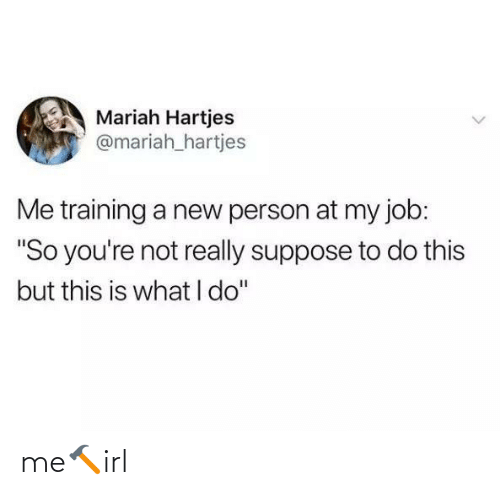 "My Job: Mariah Hartjes  @mariah_hartjes  Me training a new person at my job:  ""So you're not really suppose to do this  but this is what I do"" me🔨irl"
