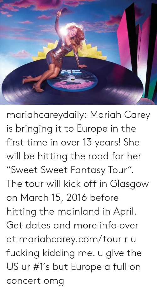 "Fucking, Mariah Carey, and Omg: mariahcareydaily:  Mariah Carey is bringing it to Europe in the first time in over 13 years! She will be hitting the road for her ""Sweet Sweet Fantasy Tour"". The tour will kick off in Glasgow on March 15, 2016 before hitting the mainland in April. Get dates and more info over at mariahcarey.com/tour   r u fucking kidding me. u give the US ur #1′s but Europe a full on concert omg"