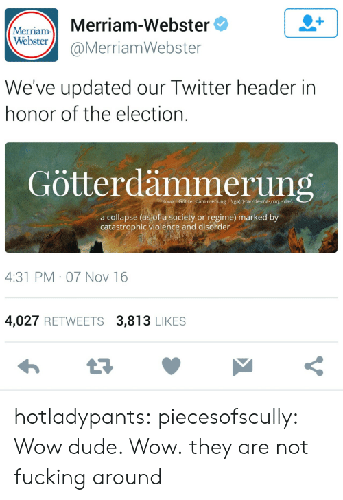 Header: Mariam- Merriam-Webster  Webster  @MerriamWebster  We've updated our Twitter header in  honor of the election  Götterdämmerung  noun Götter däm-mer ung I Igelr)-ter-de-me-rùn, -da-l  a collapse (as of a society or regime) marked by  catastrophic violence and disorder  4:31 PM 07 Nov 16  4,027 RETWEETS 3,813 LIKES hotladypants:  piecesofscully:  Wow dude. Wow.  they are not fucking around