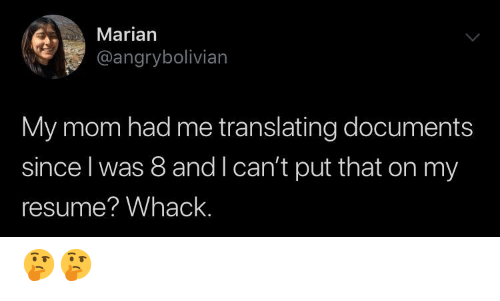 Translating: Marian  @angrybolivian  My mom had me translating documents  since l was 8 and l can't put that on my  resume? Whack. 🤔🤔