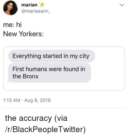 Bronx: marian  @mariaaann_  me: hi  New Yorkers:  Everything started in my city  First humans were found in  the Bronx  1:13 AM Aug 8, 2018 the accuracy (via /r/BlackPeopleTwitter)