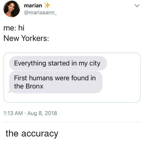 Bronx: marian  @mariaaann_  me: hi  New Yorkers:  Everything started in my city  First humans were found in  the Bronx  1:13 AM Aug 8, 2018 the accuracy