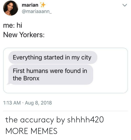 Bronx: marian  @mariaaann_  me: hi  New Yorkers:  Everything started in my city  First humans were found in  the Bronx  1:13 AM Aug 8, 2018 the accuracy by shhhh420 MORE MEMES