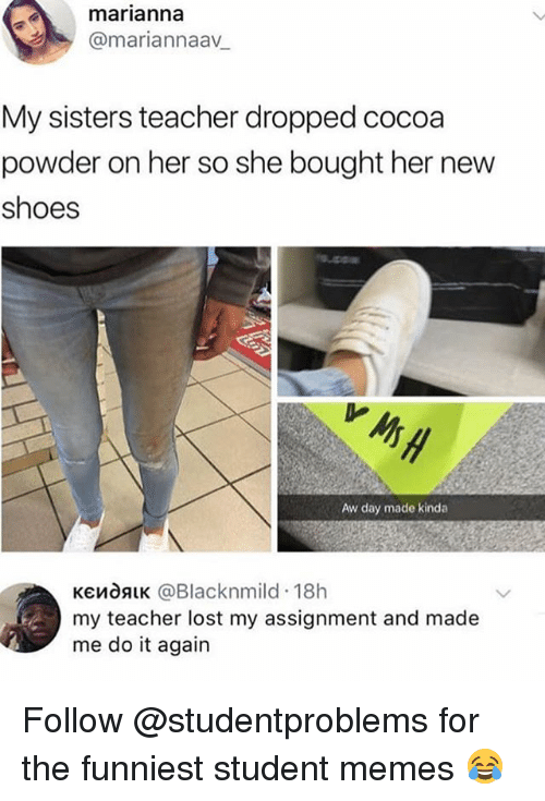 Do It Again, Memes, and Shoes: marianna  y @mariannaa_  My sisters teacher dropped cocoa  powder on her so she bought her new  shoes  내  Aw day made kinda  KendALK @Blacknmild 18h  my teacher lost my assignment and made  me do it again Follow @studentproblems for the funniest student memes 😂