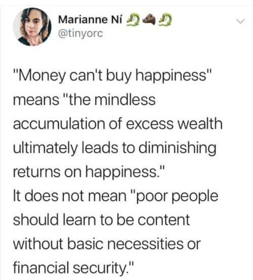 "Financial: Marianne Ní  @tinyorc  ""Money can't buy happiness""  means ""the mindless  accumulation of excess wealth  ultimately leads to diminishing  returns on happiness.""  It does not mean ""poor people  should learn to be content  without basic necessities or  financial security."""