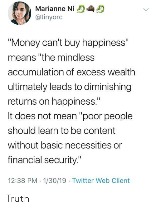 """marianne: Marianne Ni  @tinyorc  """"Money can't buy happiness""""  means """"the mindless  accumulation of excess wealth  ultimately leads to diminishing  returns on happiness.""""  It does not mean """"poor people  should learn to be content  without basic necessities or  financial security.""""  12:38 PM 1/30/19 Twitter Web Client Truth"""