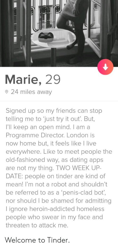 threaten: Marie, 29  o 24 miles away  Signed up so my friends can stop  telling me to just try it out. But,  I'll keep an open mind. I am a  Programme Director. London is  now home but, it feels like I live  everywhere. Like to meet people the  old-fashioned way, as dating apps  are not my thing. TWO WEEK UP  DATE: people on tinder are kind of  mean! I'm not a robot and shouldn't  be referred to as a 'penis-clad bot,  nor should I be shamed for admitting  lignore heroin-addicted homeless  people who swear in my face and  threaten to attack me. Welcome to Tinder.