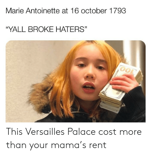 "your mama: Marie Antoinette at 16 october 1793  ""YALL BROKE HATERS"" This Versailles Palace cost more than your mama's rent"