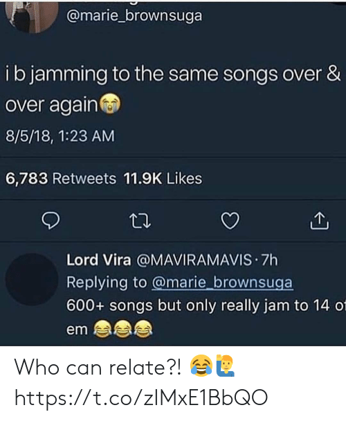 jamming: @marie_brownsuga  ib jamming to the same songs over &  over again  8/5/18, 1:23 AM  6,783 Retweets 11.9K Likes  Lord Vira @MAVIRAMAVIS 7h  Replying to @marie brownsuga  600+ songs but only really jam to 14 01  em Who can relate?! 😂🙋‍♂️ https://t.co/zIMxE1BbQO