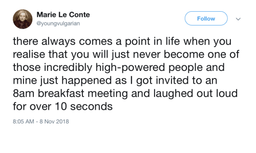 Life, Breakfast, and Never: Marie Le Conte  Follow  @youngvulgarian  there always comes a point in life when you  realise that you will just never become one of  those incredibly high-powered people and  |  mine just happened as I got invited to an  8am breakfast meeting and laughed out loud  for over 10 seconds  8:05 AM 8 Nov 2018
