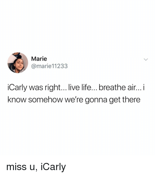 iCarly, Life, and Live: Marie  @marie11233  iCarly was right... live life...breathe air... i  know somehow we're gonna get there miss u, iCarly