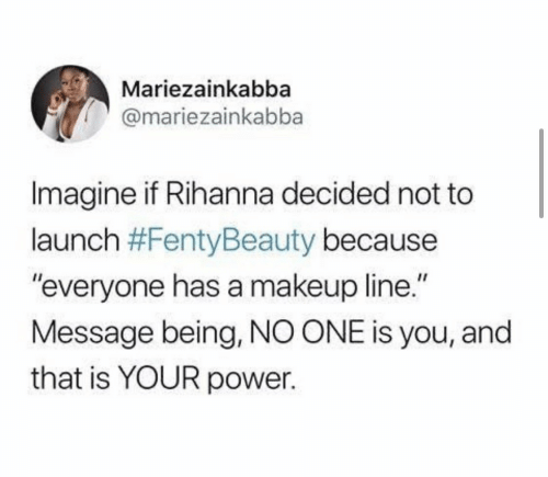 "Makeup, Rihanna, and Power: Mariezainkabba  @mariezainkabba  Imagine if Rihanna decided not to  launch #FentyBeauty because  ""everyone has a makeup line.""  Message being, NO ONE is you, and  that is YOUR power."