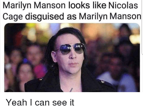 marilyn: Marilyn Manson looks like Nicolas  Cage disguised as Marilyn Manson Yeah I can see it