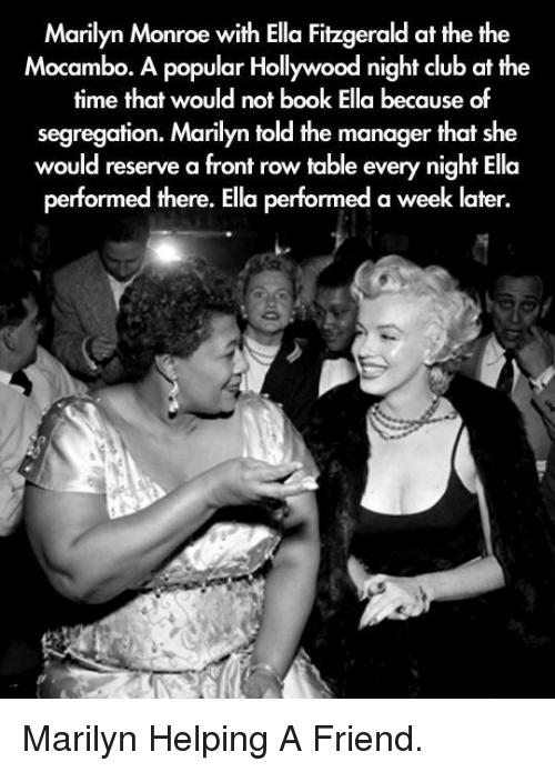 Club, Book, and Front Row: Marilyn Monroe with Ella Fitzgerald at the the  Mocambo. A popular Hollywood night club at the  time that would not book Ella because of  segregation. Marilyn told the manager that she  would reserve a front row table every night Ella  performed there. Ella performed a week later. <p>Marilyn Helping A Friend.</p>