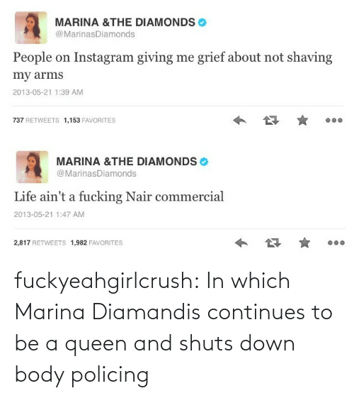 Policing: MARINA &THE DIAMONDS  @MarinasDiamonds  People on Instagram giving me grief about not shaving  my arms  2013-05-21 1:39 AM  737 RETWEETS 1,153 FAVORITES   MARINA &THE DIAMONDS  @MarinasDiamonds  Life ain't a fucking Nair commercial  2013-05-21 1:47 AM  2,817 RETWEETS 1,982 FAVORITES fuckyeahgirlcrush:  In which Marina Diamandis continues to be a queen and shuts down body policing